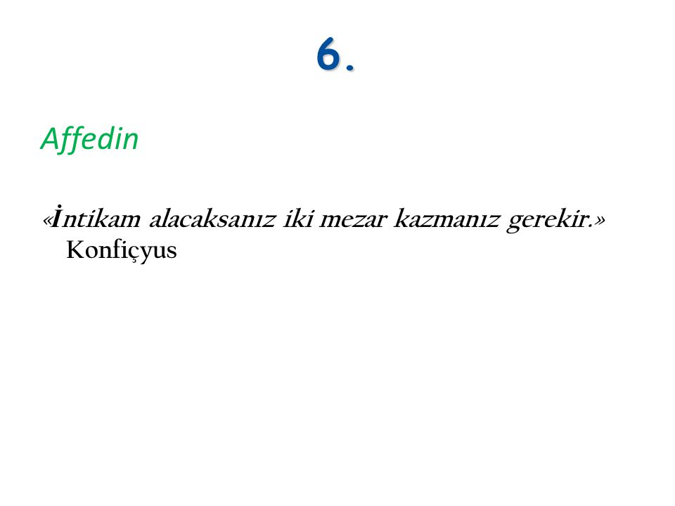 6. Affedin «İntikam alacaksanız iki mezar kazmanız gerekir.» Konfiçyus