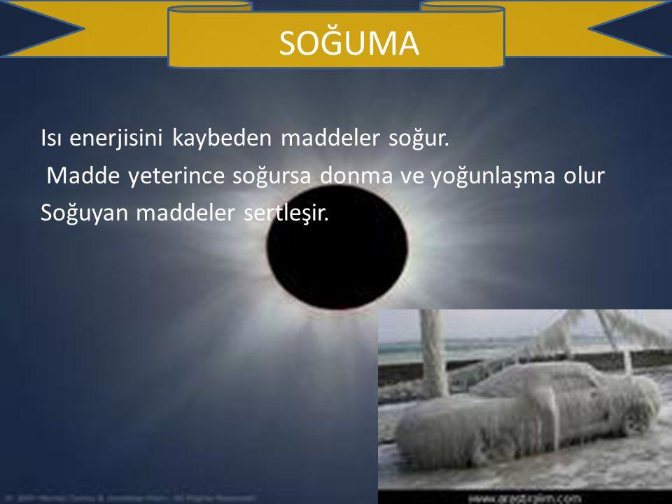 SOĞUMA Isı enerjisini kaybeden maddeler soğur.