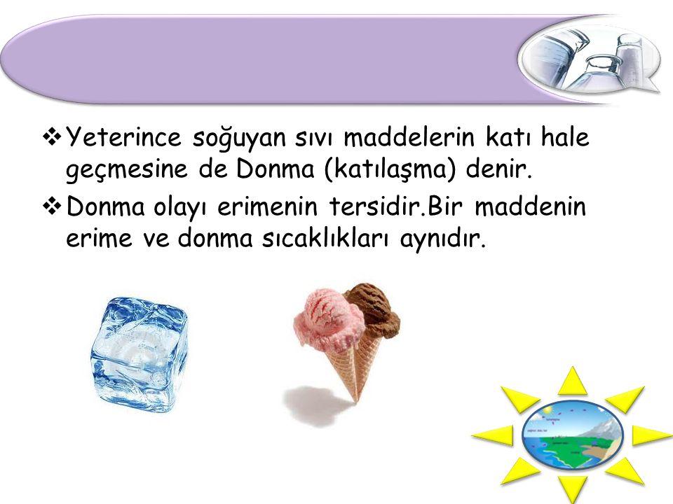 Yeterince soğuyan sıvı maddelerin katı hale geçmesine de Donma (katılaşma) denir.