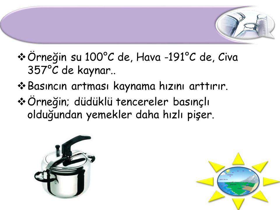 Örneğin su 100°C de, Hava -191°C de, Civa 357°C de kaynar..