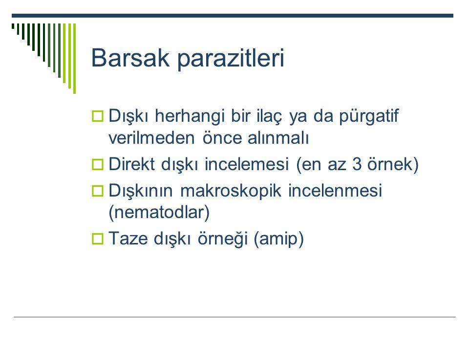 Barsak parazitleri Dışkı herhangi bir ilaç ya da pürgatif verilmeden önce alınmalı. Direkt dışkı incelemesi (en az 3 örnek)