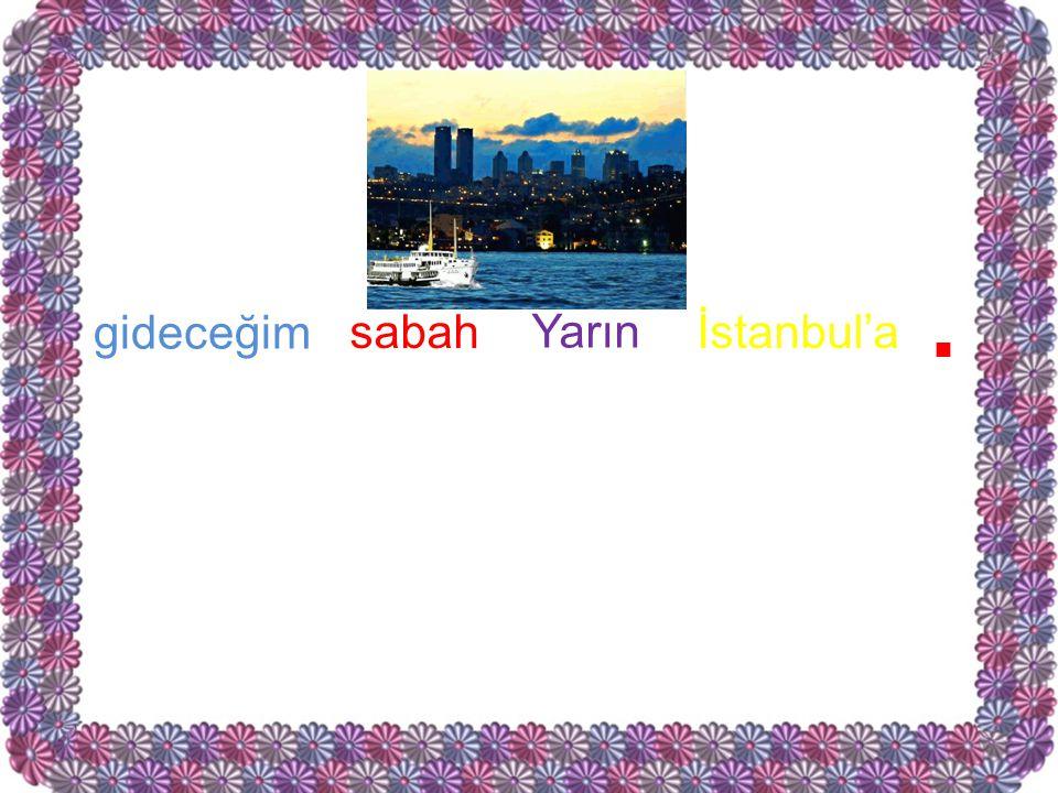 . gideceğim sabah Yarın İstanbul'a