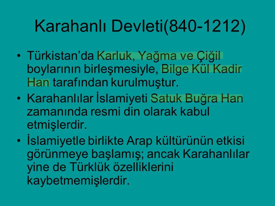 Karahanlı Devleti(840-1212) Türkistan'da Karluk, Yağma ve Çiğil boylarının birleşmesiyle, Bilge Kül Kadir Han tarafından kurulmuştur.