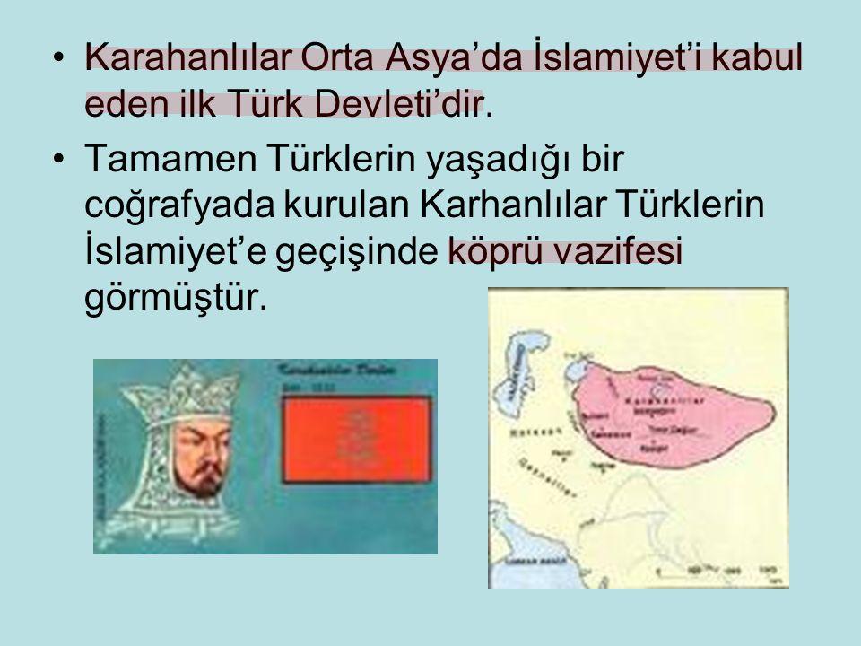 Karahanlılar Orta Asya'da İslamiyet'i kabul eden ilk Türk Devleti'dir.