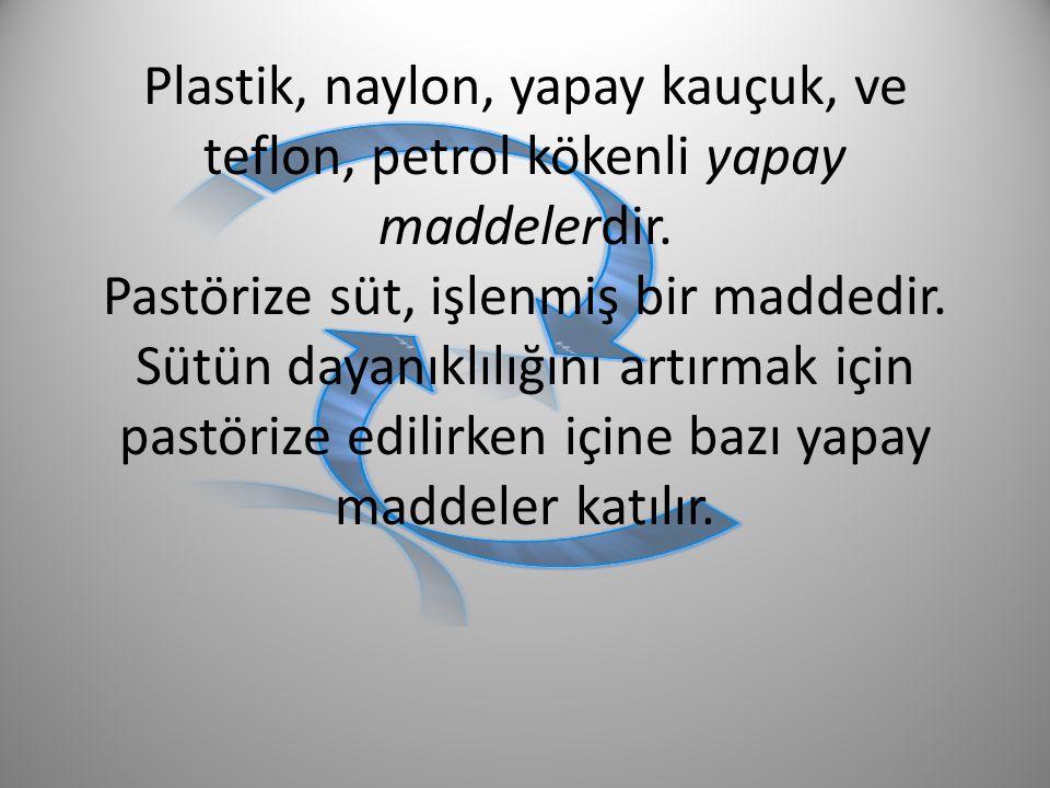Plastik, naylon, yapay kauçuk, ve teflon, petrol kökenli yapay maddelerdir.