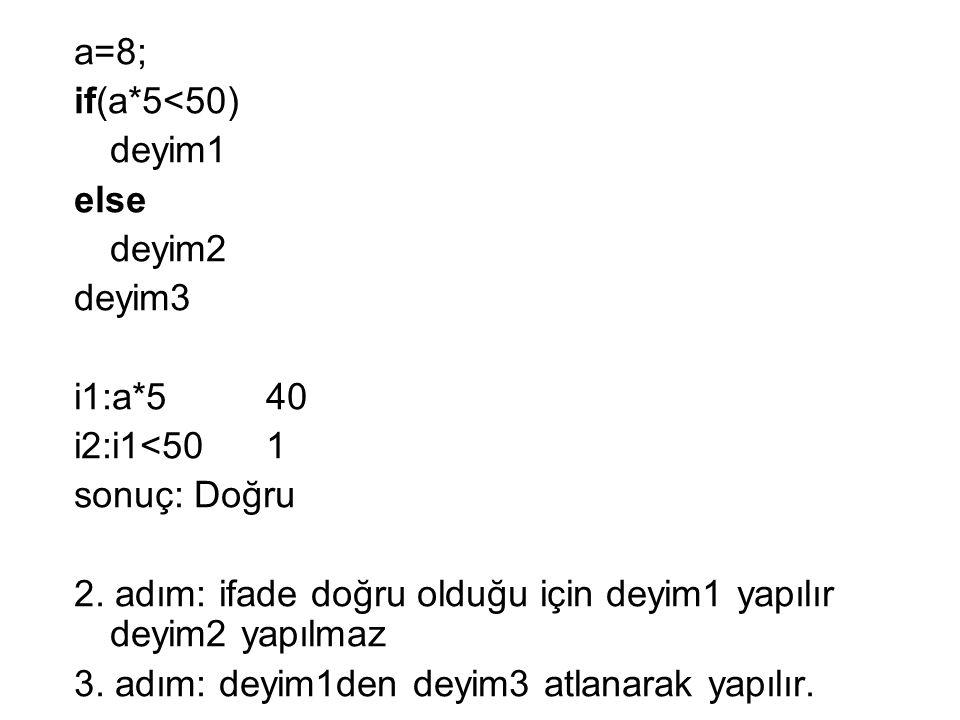 a=8; if(a*5<50) deyim1. else. deyim2. deyim3. i1:a*5 40. i2:i1<50 1. sonuç: Doğru.