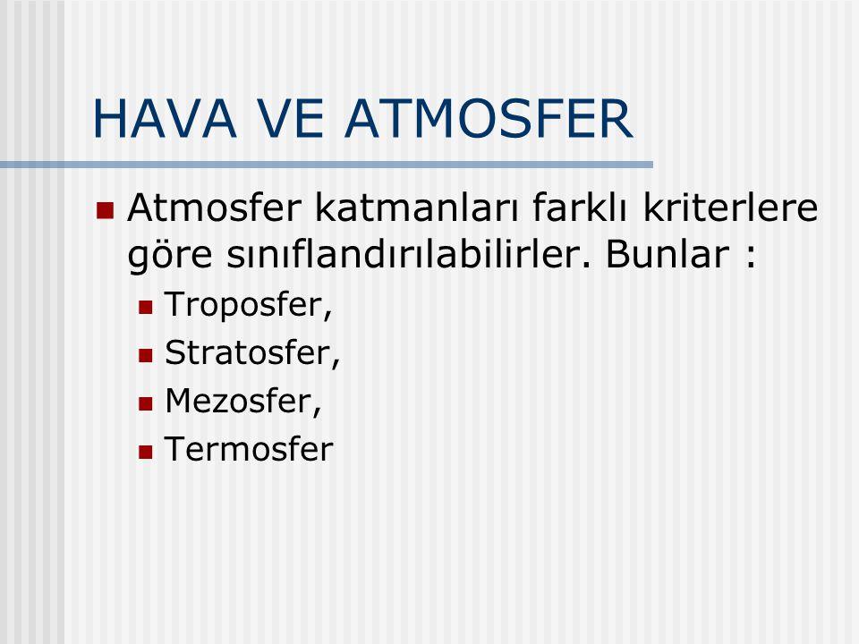 HAVA VE ATMOSFER Atmosfer katmanları farklı kriterlere göre sınıflandırılabilirler. Bunlar : Troposfer,