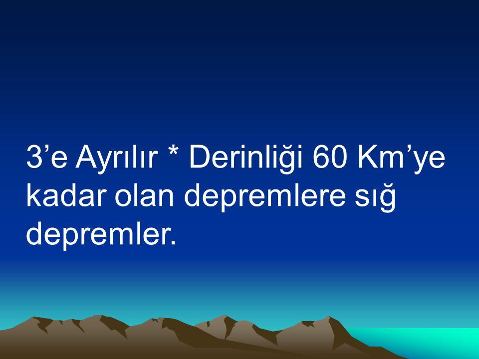 3'e Ayrılır * Derinliği 60 Km'ye kadar olan depremlere sığ depremler.