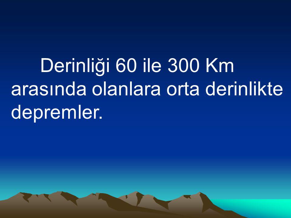 Derinliği 60 ile 300 Km arasında olanlara orta derinlikte depremler.