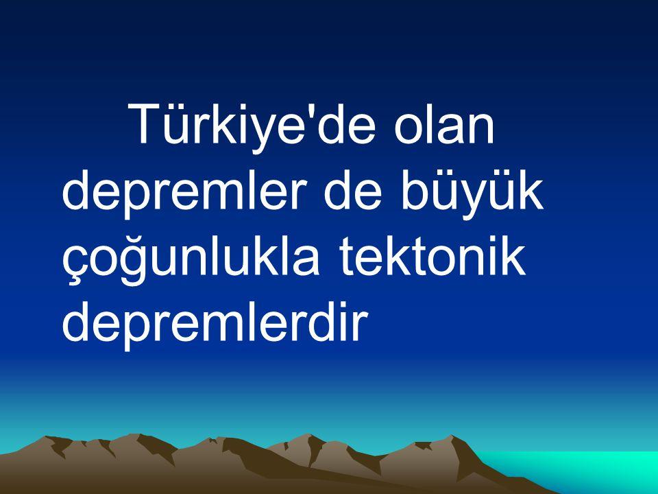 Türkiye de olan depremler de büyük çoğunlukla tektonik depremlerdir