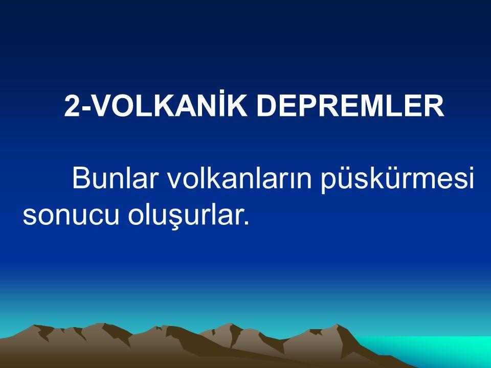 2-VOLKANİK DEPREMLER Bunlar volkanların püskürmesi sonucu oluşurlar.
