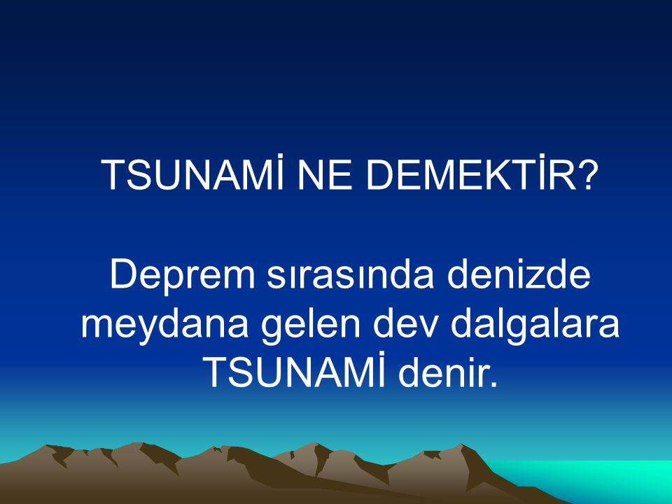TSUNAMİ NE DEMEKTİR Deprem sırasında denizde meydana gelen dev dalgalara TSUNAMİ denir.