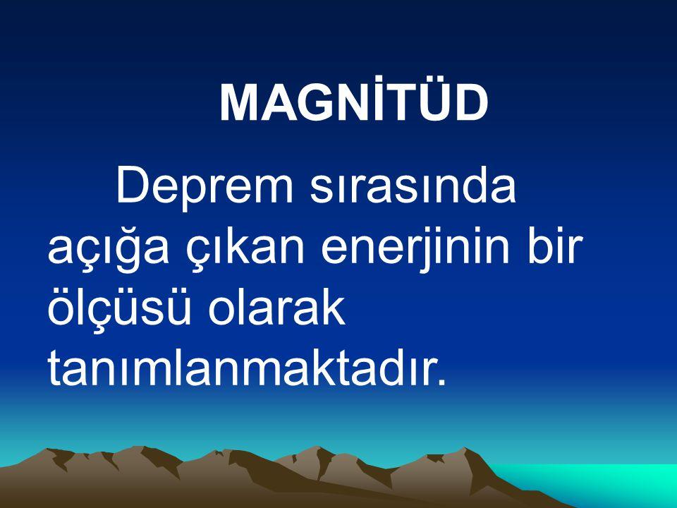 MAGNİTÜD Deprem sırasında açığa çıkan enerjinin bir ölçüsü olarak tanımlanmaktadır.