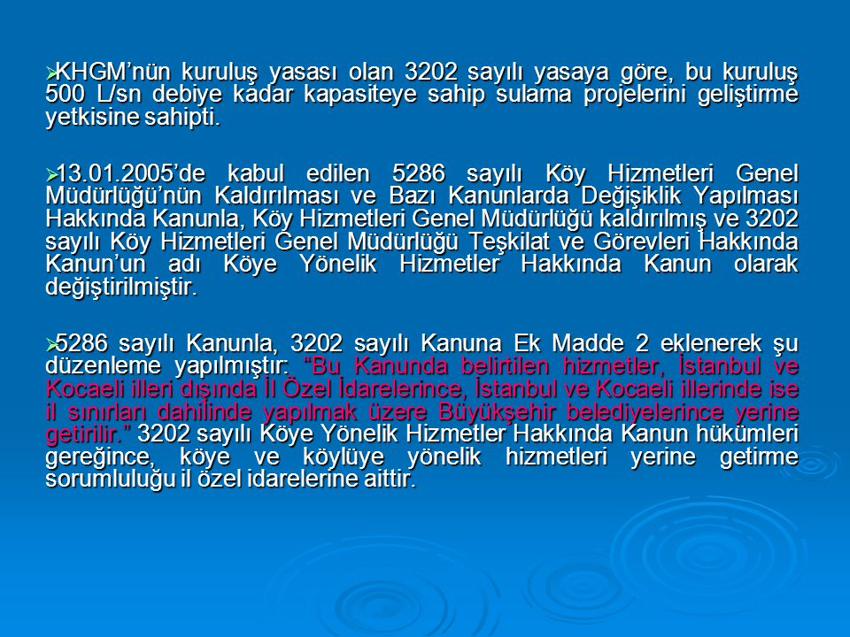 KHGM'nün kuruluş yasası olan 3202 sayılı yasaya göre, bu kuruluş 500 L/sn debiye kadar kapasiteye sahip sulama projelerini geliştirme yetkisine sahipti.