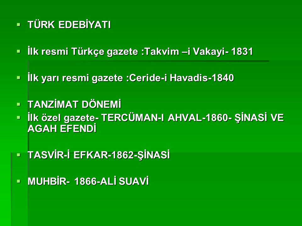 TÜRK EDEBİYATI İlk resmi Türkçe gazete :Takvim –i Vakayi- 1831. İlk yarı resmi gazete :Ceride-i Havadis-1840.
