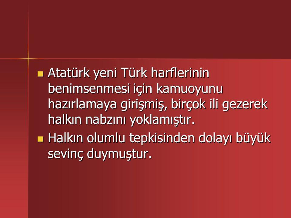 Atatürk yeni Türk harflerinin benimsenmesi için kamuoyunu hazırlamaya girişmiş, birçok ili gezerek halkın nabzını yoklamıştır.