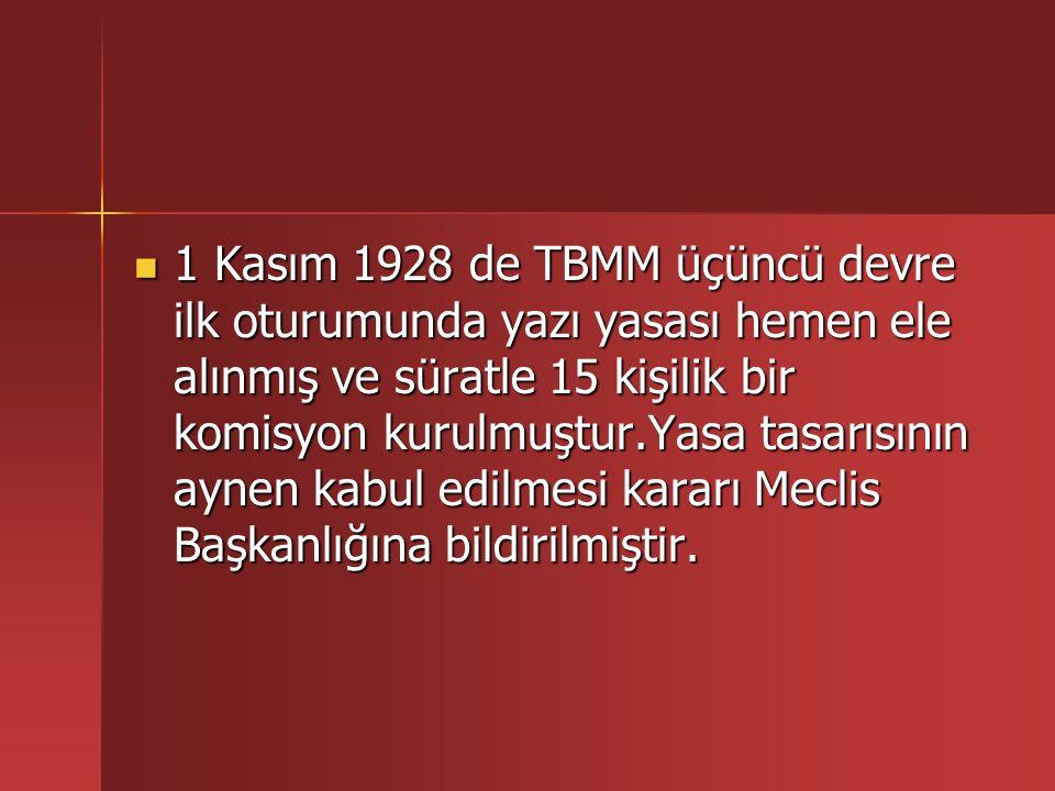 1 Kasım 1928 de TBMM üçüncü devre ilk oturumunda yazı yasası hemen ele alınmış ve süratle 15 kişilik bir komisyon kurulmuştur.Yasa tasarısının aynen kabul edilmesi kararı Meclis Başkanlığına bildirilmiştir.