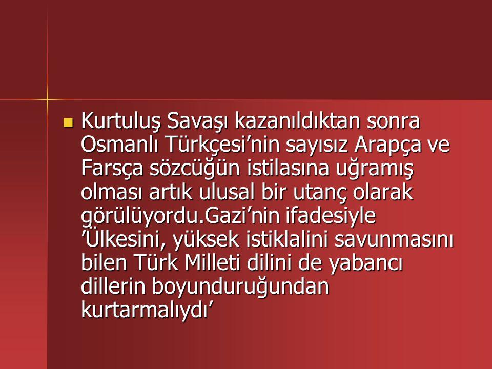 Kurtuluş Savaşı kazanıldıktan sonra Osmanlı Türkçesi'nin sayısız Arapça ve Farsça sözcüğün istilasına uğramış olması artık ulusal bir utanç olarak görülüyordu.Gazi'nin ifadesiyle 'Ülkesini, yüksek istiklalini savunmasını bilen Türk Milleti dilini de yabancı dillerin boyunduruğundan kurtarmalıydı'