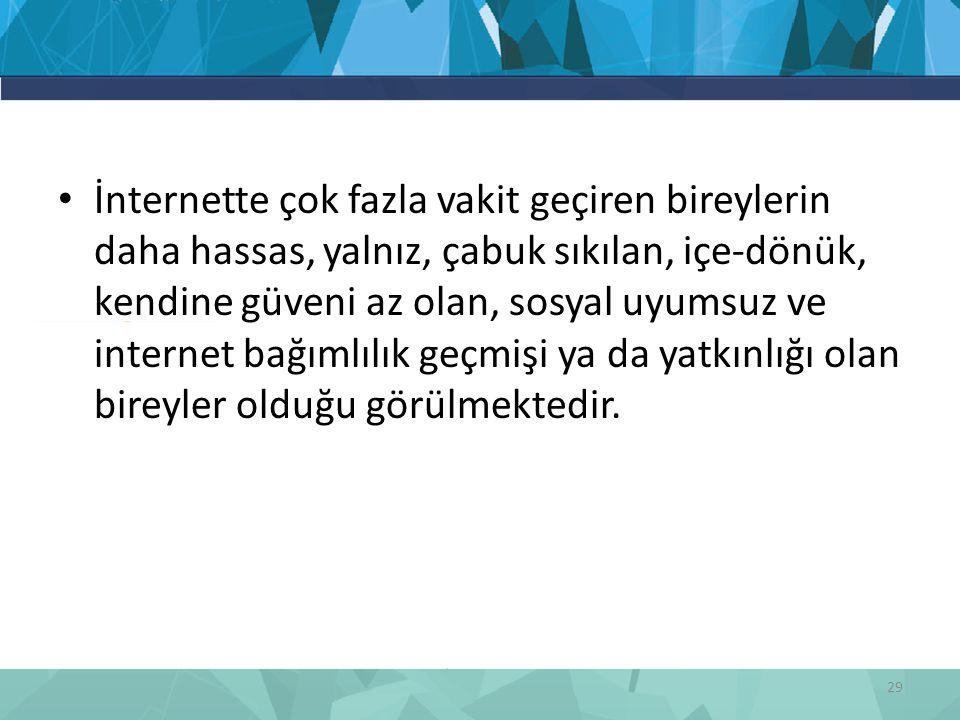 İnternette çok fazla vakit geçiren bireylerin daha hassas, yalnız, çabuk sıkılan, içe-dönük, kendine güveni az olan, sosyal uyumsuz ve internet bağımlılık geçmişi ya da yatkınlığı olan bireyler olduğu görülmektedir.