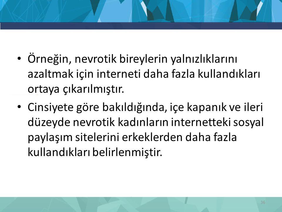 Örneğin, nevrotik bireylerin yalnızlıklarını azaltmak için interneti daha fazla kullandıkları ortaya çıkarılmıştır.