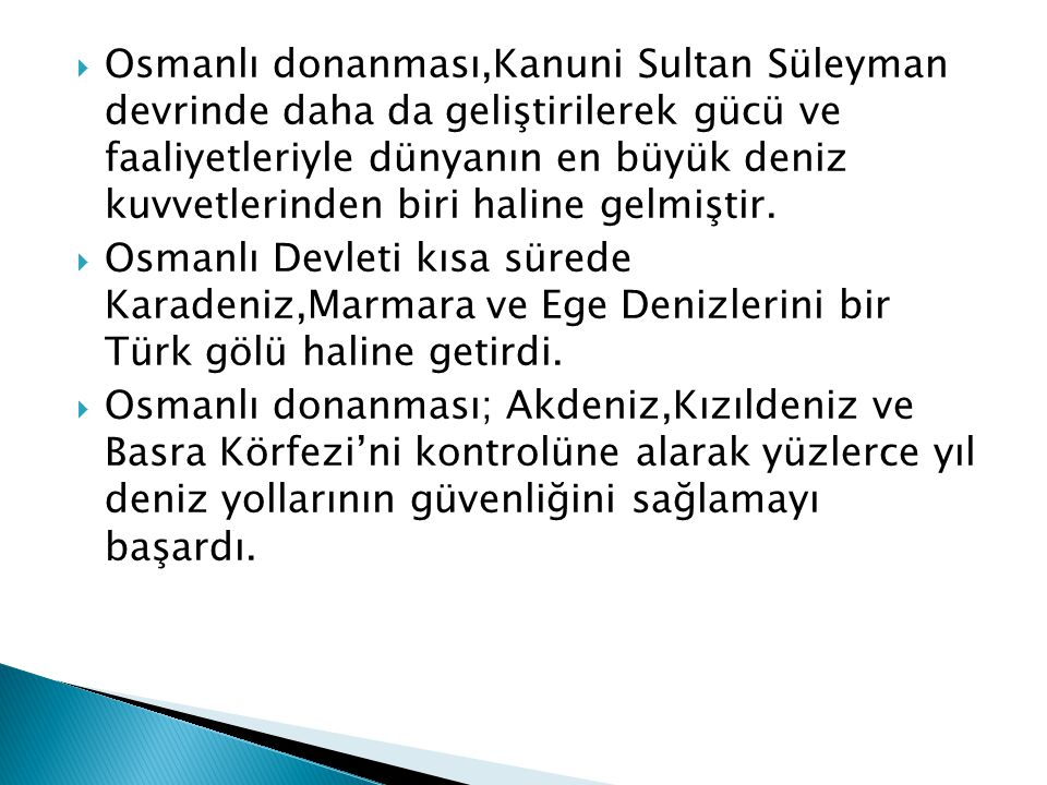 Osmanlı donanması,Kanuni Sultan Süleyman devrinde daha da geliştirilerek gücü ve faaliyetleriyle dünyanın en büyük deniz kuvvetlerinden biri haline gelmiştir.