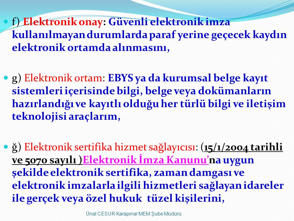 f) Elektronik onay: Güvenli elektronik imza kullanılmayan durumlarda paraf yerine geçecek kaydın elektronik ortamda alınmasını,