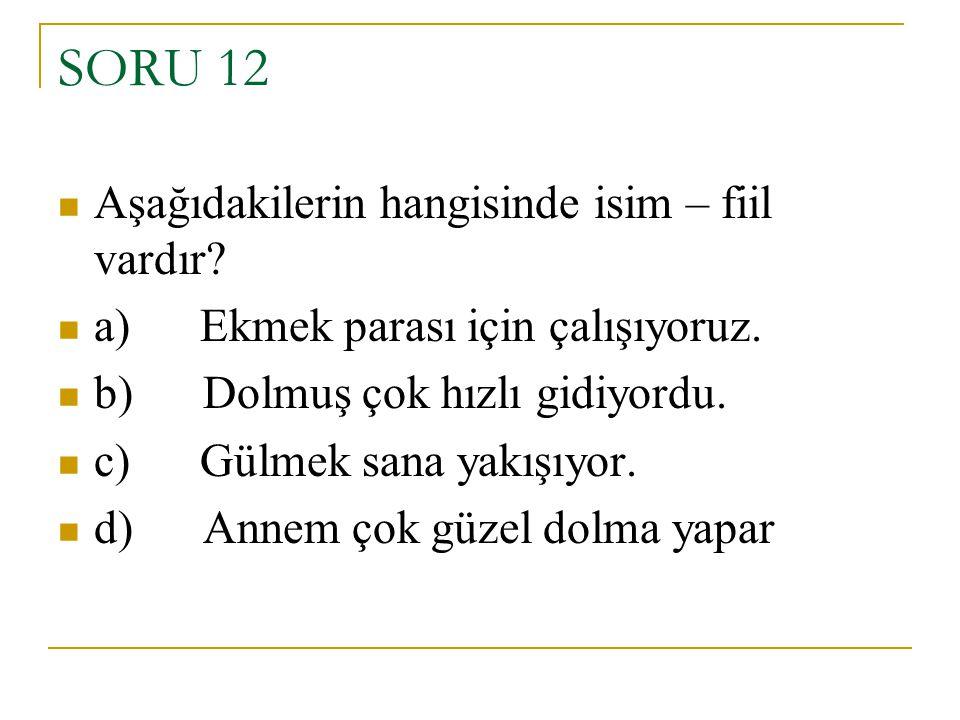 SORU 12 Aşağıdakilerin hangisinde isim – fiil vardır