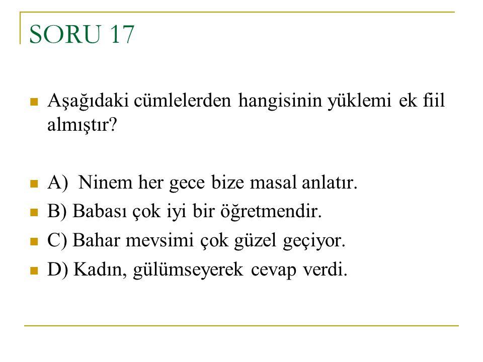 SORU 17 Aşağıdaki cümlelerden hangisinin yüklemi ek fiil almıştır