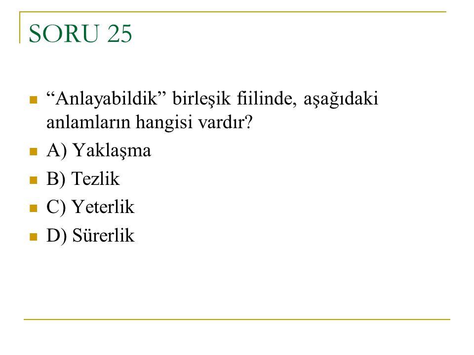 SORU 25 Anlayabildik birleşik fiilinde, aşağıdaki anlamların hangisi vardır A) Yaklaşma. B) Tezlik.