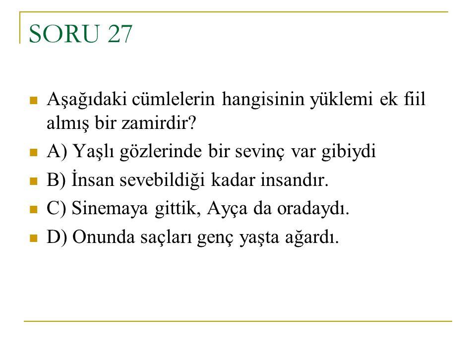 SORU 27 Aşağıdaki cümlelerin hangisinin yüklemi ek fiil almış bir zamirdir A) Yaşlı gözlerinde bir sevinç var gibiydi.