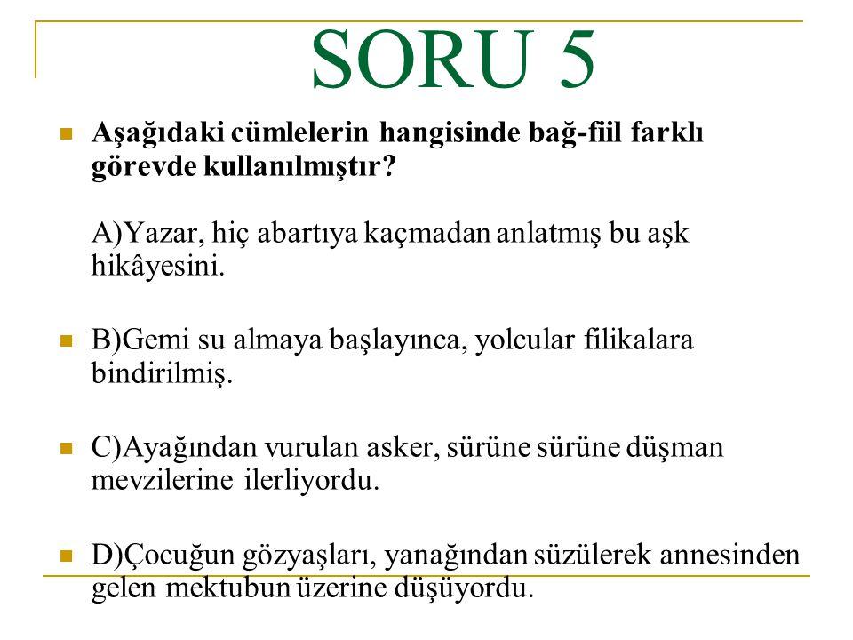 SORU 5 Aşağıdaki cümlelerin hangisinde bağ-fiil farklı görevde kullanılmıştır A)Yazar, hiç abartıya kaçmadan anlatmış bu aşk hikâyesini.