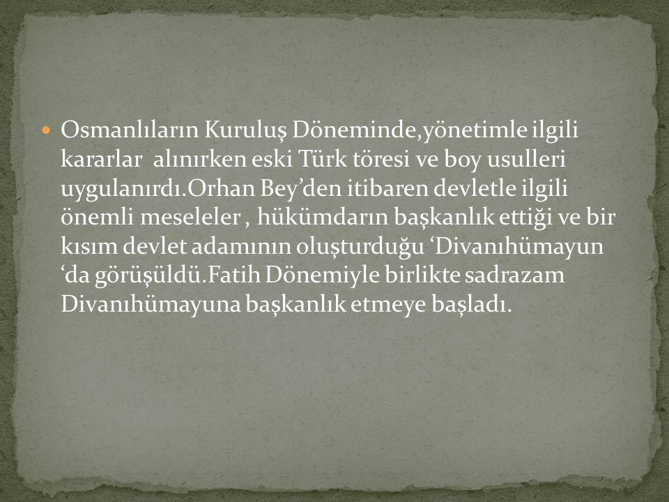 Osmanlıların Kuruluş Döneminde,yönetimle ilgili kararlar alınırken eski Türk töresi ve boy usulleri uygulanırdı.Orhan Bey'den itibaren devletle ilgili önemli meseleler , hükümdarın başkanlık ettiği ve bir kısım devlet adamının oluşturduğu 'Divanıhümayun 'da görüşüldü.Fatih Dönemiyle birlikte sadrazam Divanıhümayuna başkanlık etmeye başladı.