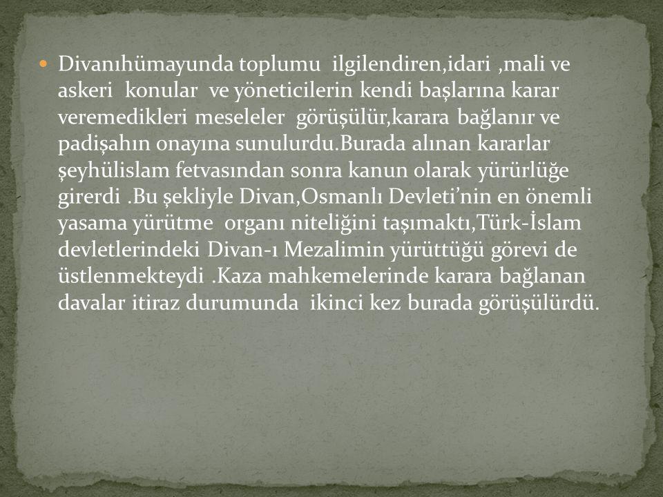 Divanıhümayunda toplumu ilgilendiren,idari ,mali ve askeri konular ve yöneticilerin kendi başlarına karar veremedikleri meseleler görüşülür,karara bağlanır ve padişahın onayına sunulurdu.Burada alınan kararlar şeyhülislam fetvasından sonra kanun olarak yürürlüğe girerdi .Bu şekliyle Divan,Osmanlı Devleti'nin en önemli yasama yürütme organı niteliğini taşımaktı,Türk-İslam devletlerindeki Divan-ı Mezalimin yürüttüğü görevi de üstlenmekteydi .Kaza mahkemelerinde karara bağlanan davalar itiraz durumunda ikinci kez burada görüşülürdü.