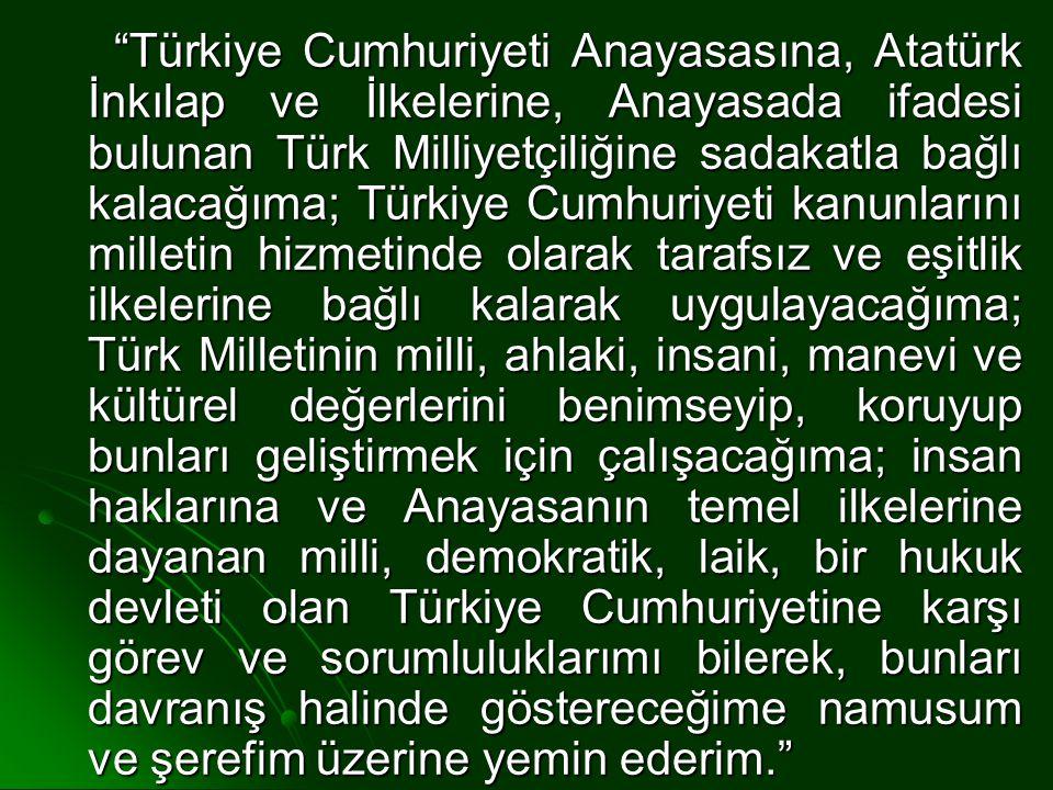 Türkiye Cumhuriyeti Anayasasına, Atatürk İnkılap ve İlkelerine, Anayasada ifadesi bulunan Türk Milliyetçiliğine sadakatla bağlı kalacağıma; Türkiye Cumhuriyeti kanunlarını milletin hizmetinde olarak tarafsız ve eşitlik ilkelerine bağlı kalarak uygulayacağıma; Türk Milletinin milli, ahlaki, insani, manevi ve kültürel değerlerini benimseyip, koruyup bunları geliştirmek için çalışacağıma; insan haklarına ve Anayasanın temel ilkelerine dayanan milli, demokratik, laik, bir hukuk devleti olan Türkiye Cumhuriyetine karşı görev ve sorumluluklarımı bilerek, bunları davranış halinde göstereceğime namusum ve şerefim üzerine yemin ederim.