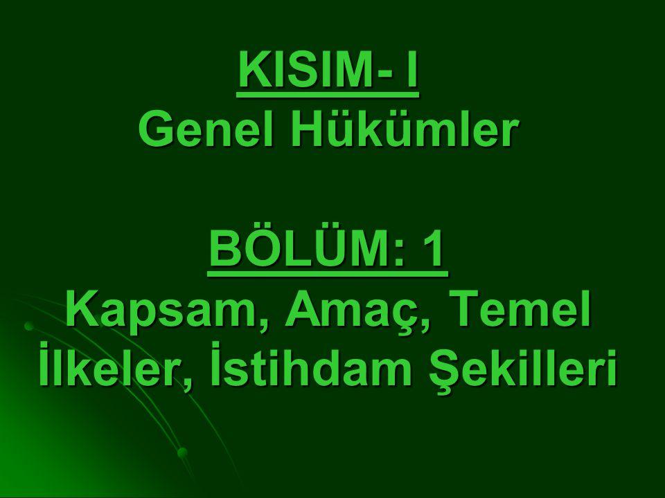 KISIM- I Genel Hükümler BÖLÜM: 1 Kapsam, Amaç, Temel İlkeler, İstihdam Şekilleri