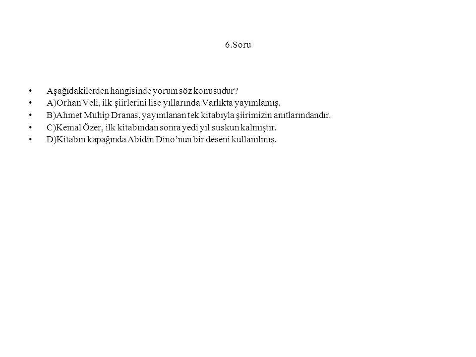 6.Soru Aşağıdakilerden hangisinde yorum söz konusudur A)Orhan Veli, ilk şiirlerini lise yıllarında Varlıkta yayımlamış.