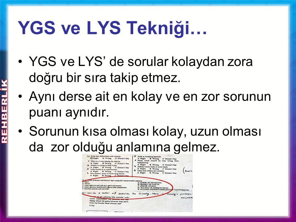 YGS ve LYS Tekniği… YGS ve LYS' de sorular kolaydan zora doğru bir sıra takip etmez. Aynı derse ait en kolay ve en zor sorunun puanı aynıdır.