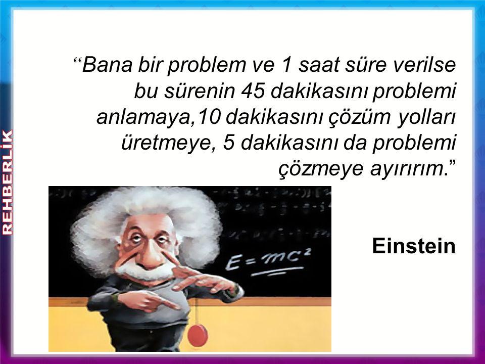 Bana bir problem ve 1 saat süre verilse bu sürenin 45 dakikasını problemi anlamaya,10 dakikasını çözüm yolları üretmeye, 5 dakikasını da problemi çözmeye ayırırım. Einstein