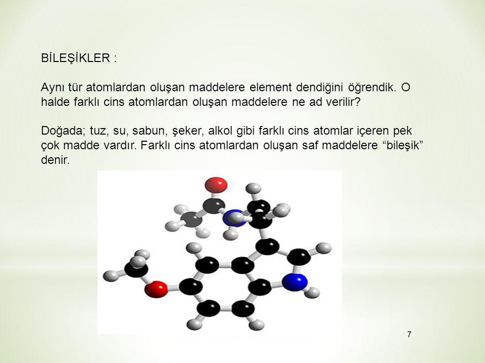 BİLEŞİKLER : Aynı tür atomlardan oluşan maddelere element dendiğini öğrendik. O halde farklı cins atomlardan oluşan maddelere ne ad verilir