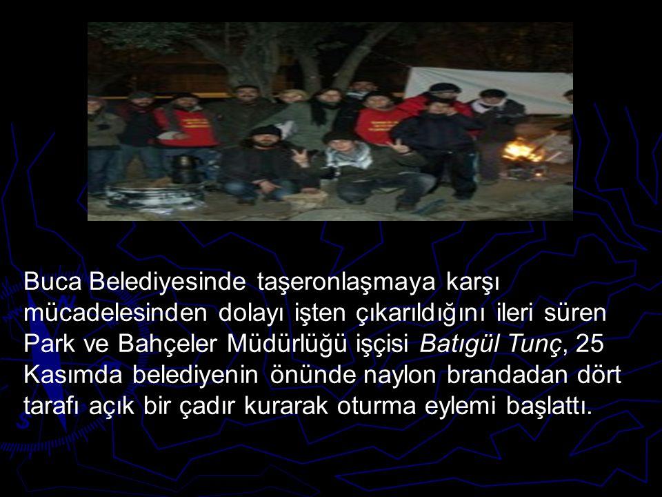 Buca Belediyesinde taşeronlaşmaya karşı mücadelesinden dolayı işten çıkarıldığını ileri süren Park ve Bahçeler Müdürlüğü işçisi Batıgül Tunç, 25 Kasımda belediyenin önünde naylon brandadan dört tarafı açık bir çadır kurarak oturma eylemi başlattı.