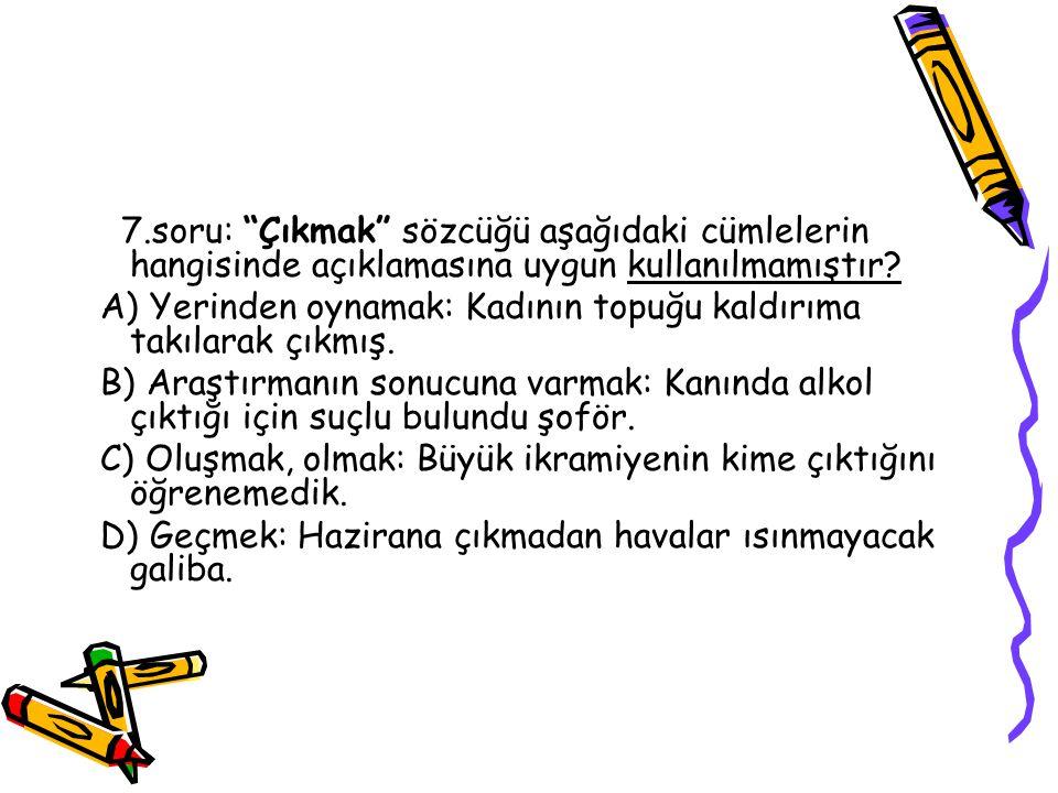 7.soru: Çıkmak sözcüğü aşağıdaki cümlelerin hangisinde açıklamasına uygun kullanılmamıştır