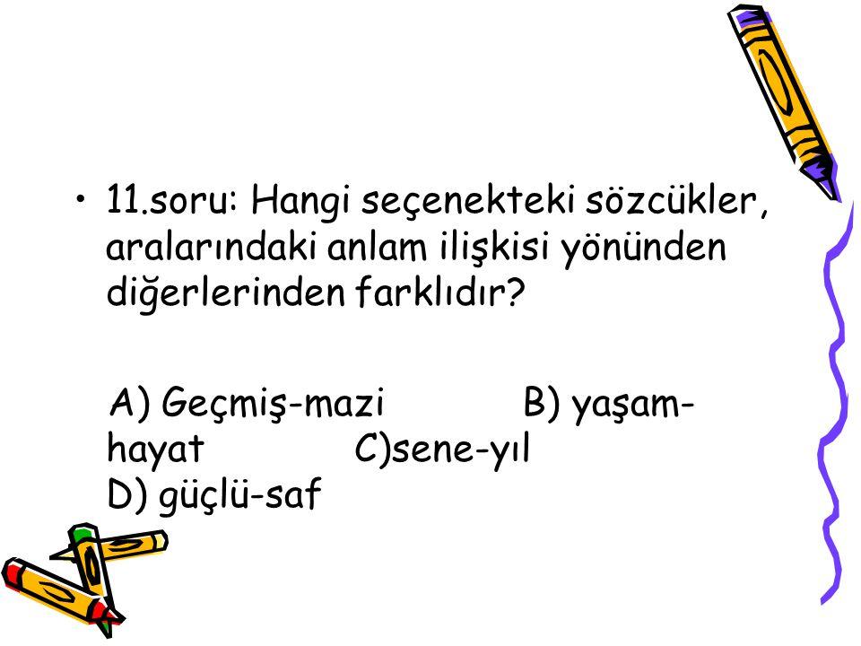 11.soru: Hangi seçenekteki sözcükler, aralarındaki anlam ilişkisi yönünden diğerlerinden farklıdır