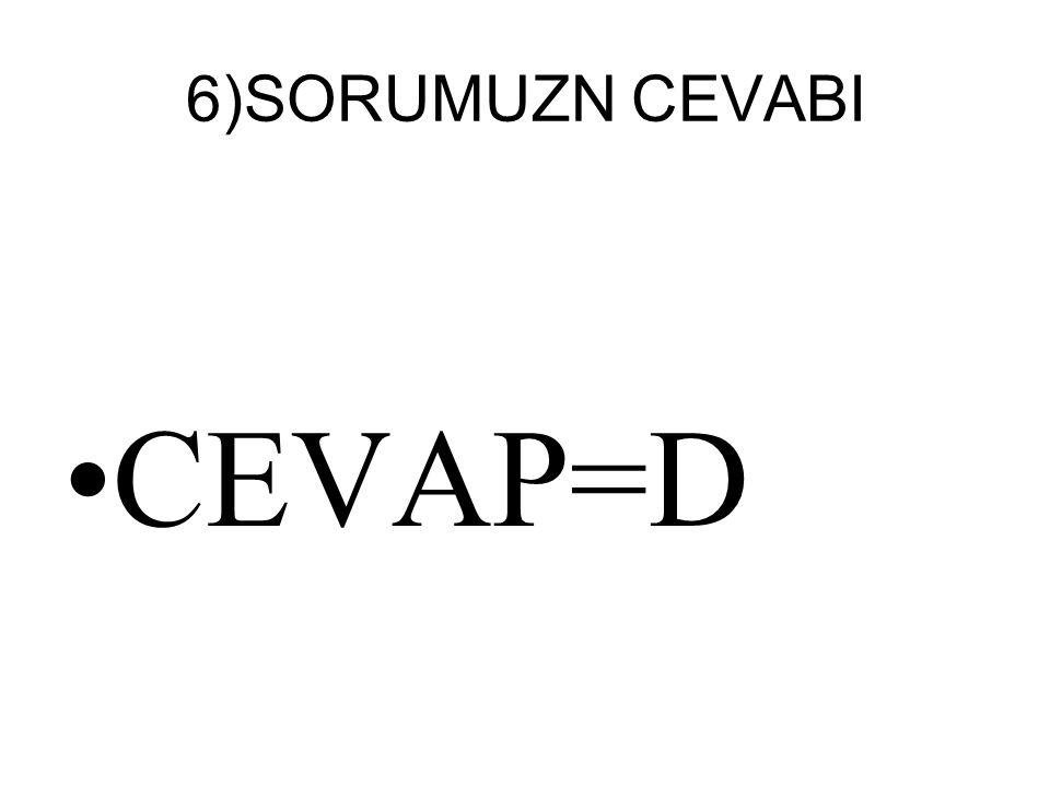 6)SORUMUZN CEVABI CEVAP=D