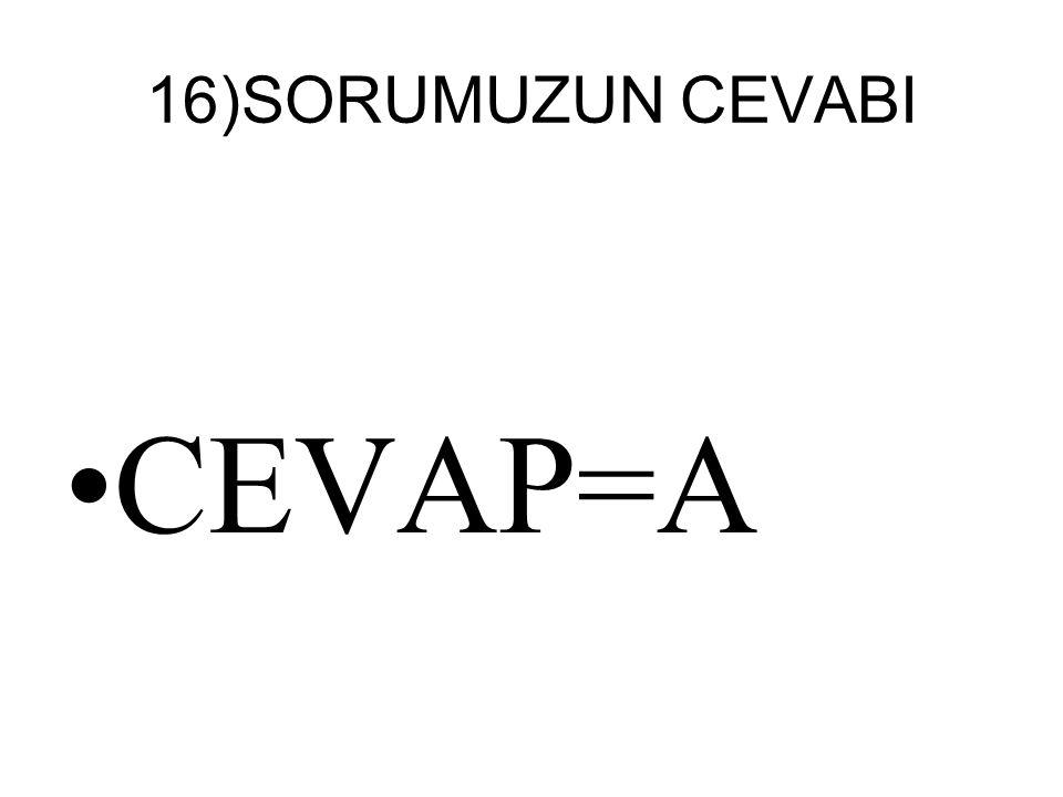 16)SORUMUZUN CEVABI CEVAP=A