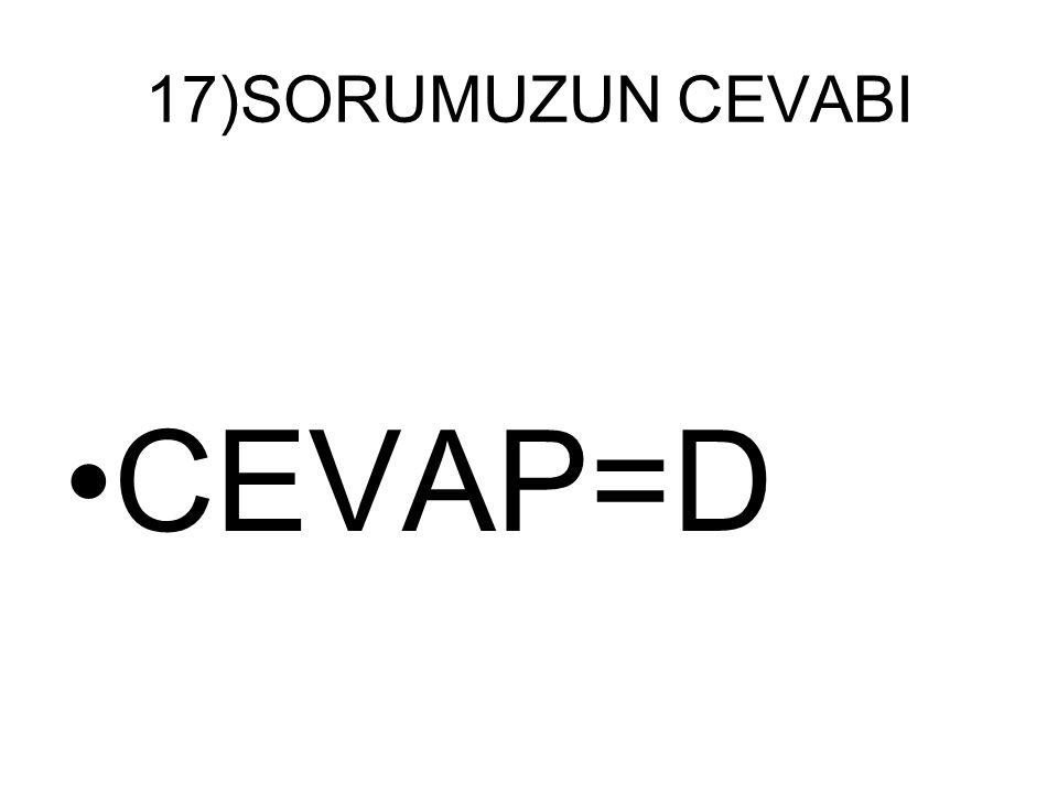 17)SORUMUZUN CEVABI CEVAP=D
