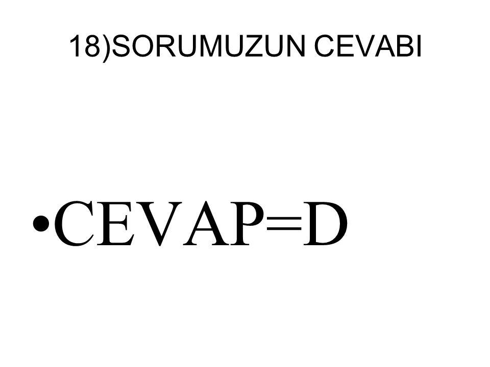 18)SORUMUZUN CEVABI CEVAP=D