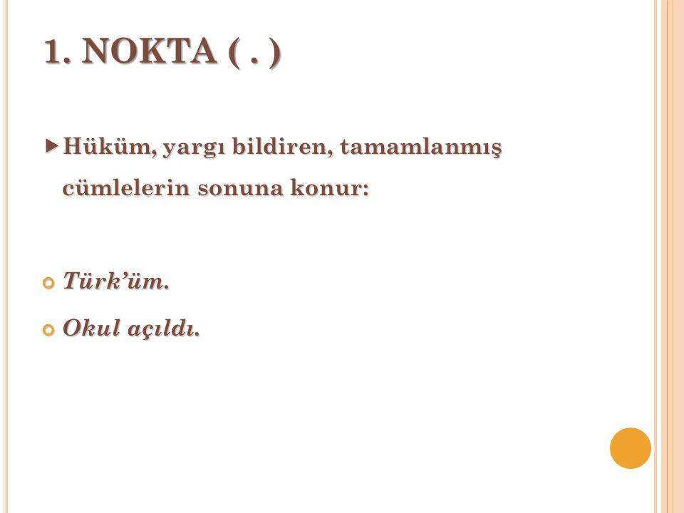 1. NOKTA ( . ) Hüküm, yargı bildiren, tamamlanmış cümlelerin sonuna konur: Türk'üm. Okul açıldı.