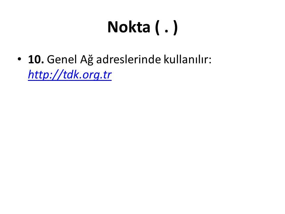Nokta ( . ) 10. Genel Ağ adreslerinde kullanılır: http://tdk.org.tr