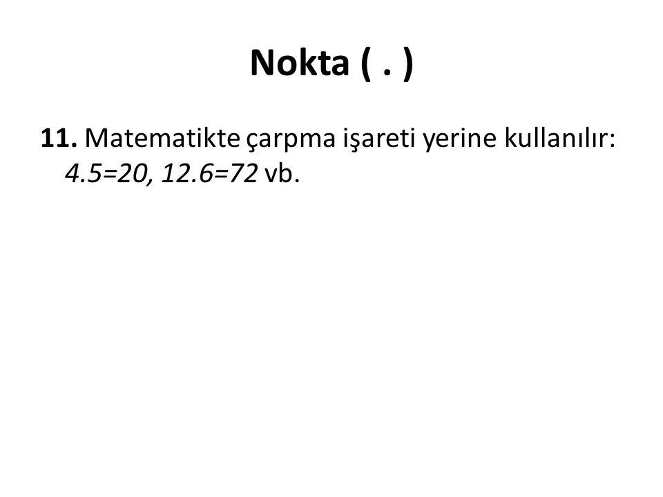 Nokta ( . ) 11. Matematikte çarpma işareti yerine kullanılır: 4.5=20, 12.6=72 vb.