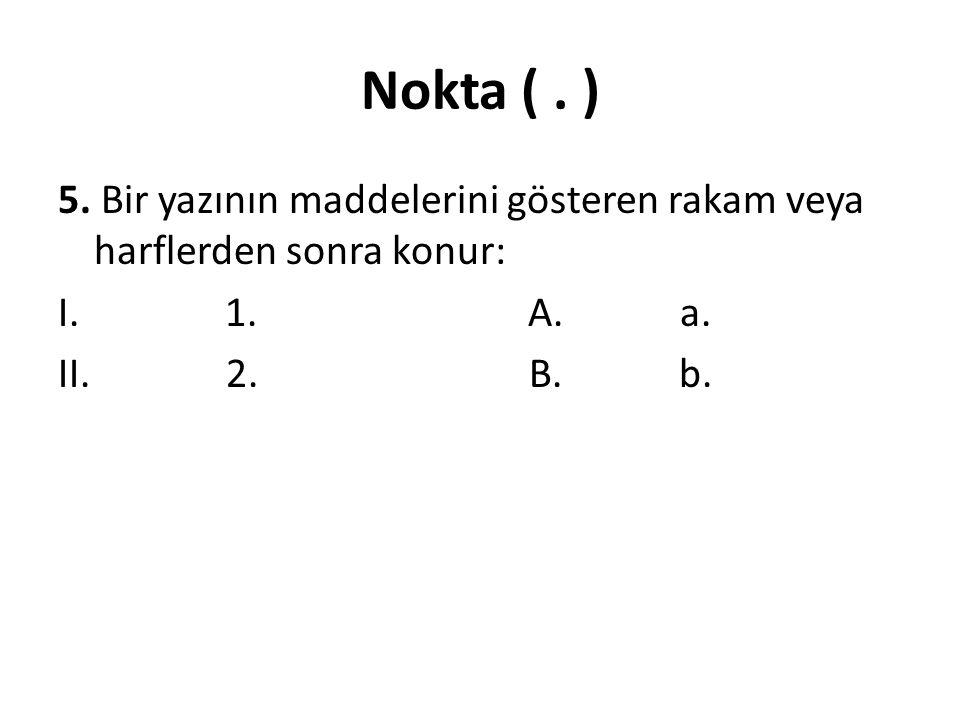 Nokta ( . ) 5. Bir yazının maddelerini gösteren rakam veya harflerden sonra konur: I. 1. A. a.